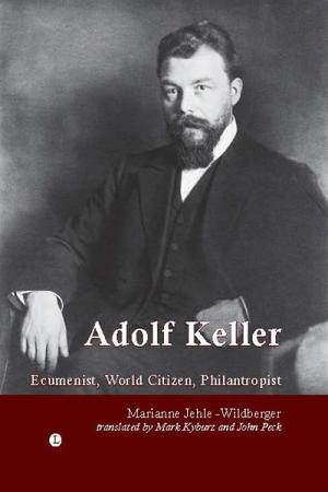 Adolf Keller: Ecumenist, World Citizen, ...