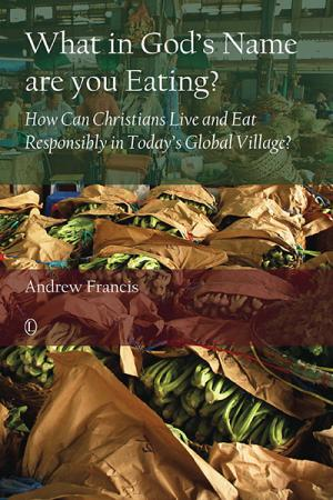 What in God's Name Are You Eating?: How Can Christians Live and Eat Responsibly in Today's Global Village?
